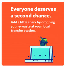 Everyone deserves a second chance - Add a little spark by dropping your e-waste at your local transfer station.