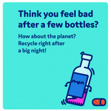 Think you feel bad after a few bottles - How about the planet? Recycle right after a big night!